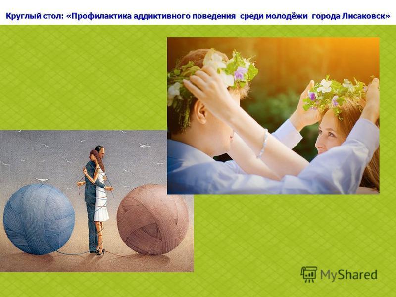Круглый стол: «Профилактика аддиктивного поведения среди молодёжи города Лисаковск»