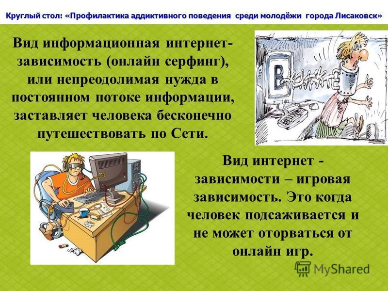 Круглый стол: «Профилактика аддиктивного поведения среди молодёжи города Лисаковск» Вид информационная интернет- зависимость (онлайн серфинг), или непреодолимая нужда в постоянном потоке информации, заставляет человека бесконечно путешествовать по Се