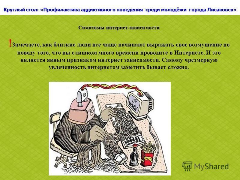 Круглый стол: «Профилактика аддиктивного поведения среди молодёжи города Лисаковск» Симптомы интернет-зависимости Замечаете, как близкие люди все чаще начинают выражать свое возмущение по поводу того, что вы слишком много времени проводите в Интернет