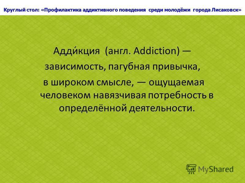 Круглый стол: «Профилактика аддиктивного поведения среди молодёжи города Лисаковск» Адди́аакция (англ. Addiction) зависимость, пагубная привычка, в широком смысле, ощущаемая человеком навязчивая потребность в определённой деятельности.