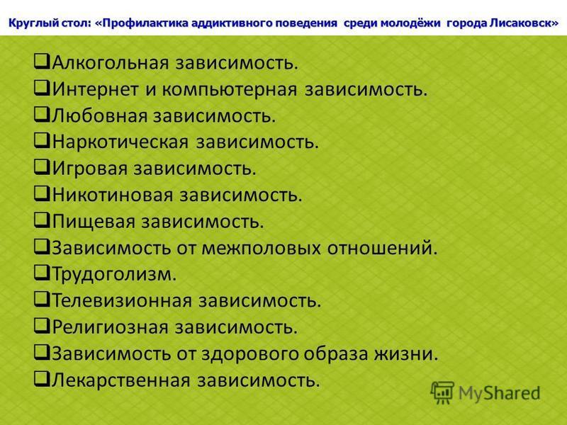Круглый стол: «Профилактика аддиктивного поведения среди молодёжи города Лисаковск» Алкогольная зависимость. Интернет и компьютерная зависимость. Любовная зависимость. Наркотическая зависимость. Игровая зависимость. Никотиновая зависимость. Пищевая з