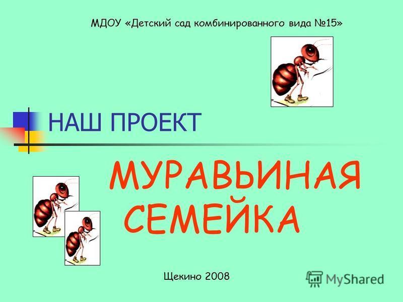 НАШ ПРОЕКТ МУРАВЬИНАЯ СЕМЕЙКА МДОУ «Детский сад комбинированного вида 15» Щекино 2008