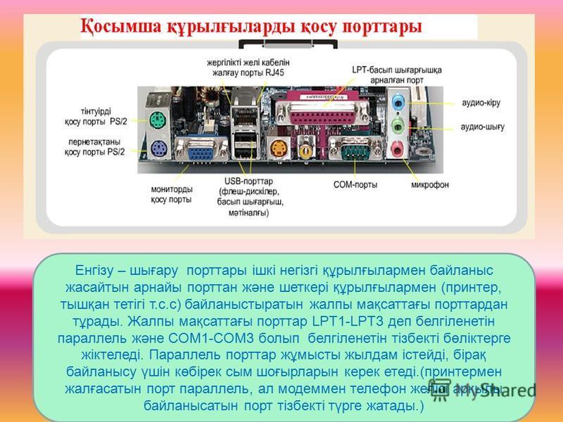Енгізу – шығару порттары ішкі негізгі құрылғылармен байланыс жасайтын арнайы порттан және шеткері құрылғылармен (принтер, тышқан тетігі т.с.с) байланыстыратын жалпы мақсаттағы порттардан тұрады. Жалпы мақсаттағы порттар LPT1-LPT3 деп белгіленетін пар