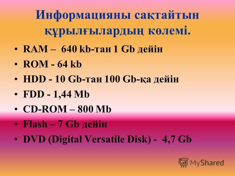 Информацияны сақтайтын құрылғылардың көлемі. RAM – 640 kb-тан 1 Gb дейін ROM - 64 kb HDD - 10 Gb-тан 100 Gb-қа дейін FDD - 1,44 Mb CD-ROM – 800 Mb Flash – 7 Gb дейін DVD (Digital Versatile Disk) - 4,7 Gb