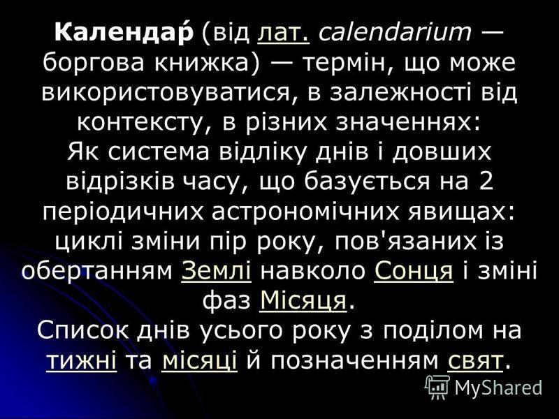 Календа́р (від лат. calendarium боргова книжка) термін, що може використовуватися, в залежності від контексту, в різних значеннях:лат. Як система відліку днів і довших відрізків часу, що базується на 2 періодичних астрономічних явищах: циклі зміни пі