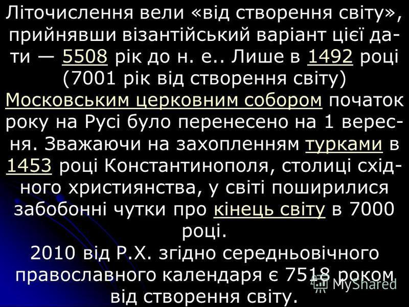 Літочислення вели «від створення світу», прийнявши візантійський варіант цієї да- ти 5508 рік до н. е.. Лише в 1492 році (7001 рік від створення світу) Московським церковним собором початок року на Русі було перенесено на 1 верес- ня. Зважаючи на зах