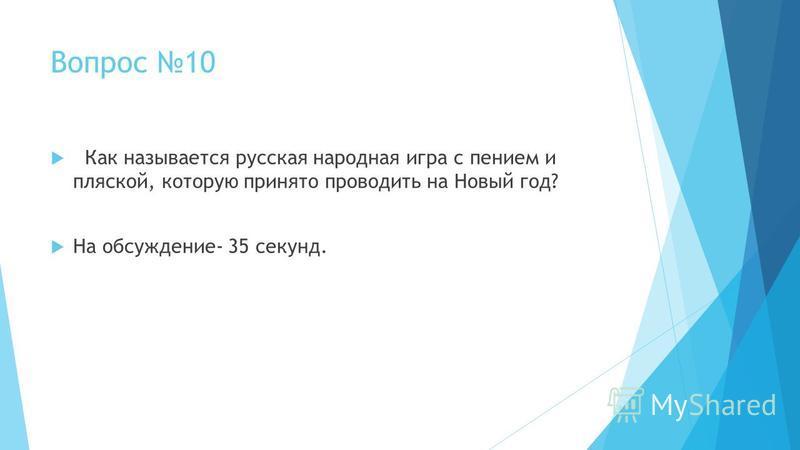 Вопрос 10 Как называется русская народная игра с пением и пляской, которую принято проводить на Новый год? На обсуждение- 35 секунд.
