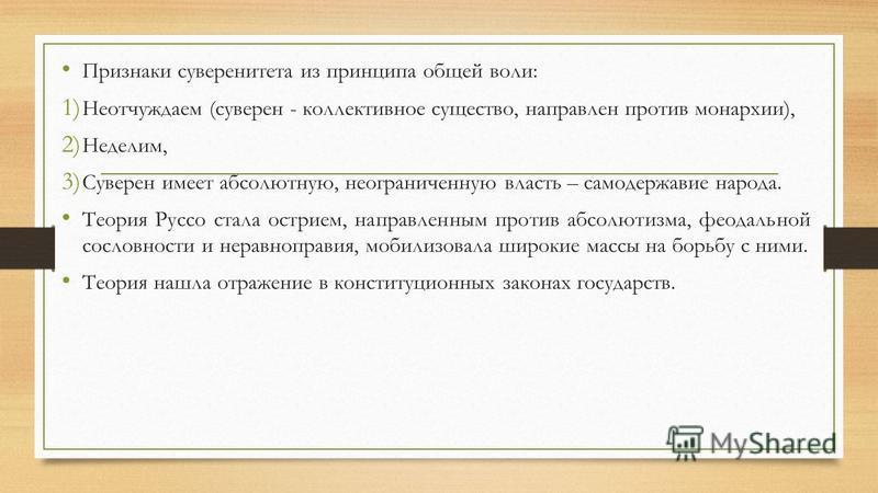 Признаки суверенитета из принципа общей воли: 1) Неотчуждаем (суверен - коллективное существо, направлен против монархии), 2) Неделим, 3) Суверен имеет абсолютную, неограниченную власть – самодержавие народа. Теория Руссо стала острием, направленным