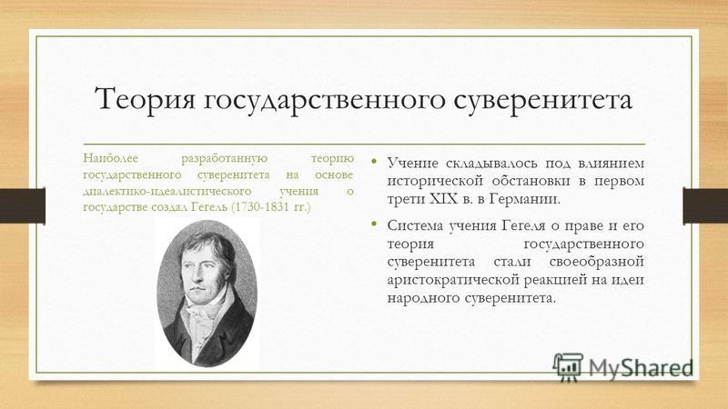 Теория государственного суверенитета Наиболее разработанную теорию государственного суверенитета на основе диалектико-идеалистического учения о государстве создал Гегель (1730-1831 гг.) Учение складывалось под влиянием исторической обстановки в перво