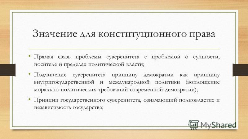 Значение для конституционного права Прямая связь проблемы суверенитета с проблемой о сущности, носителе и пределах политической власти; Подчинение суверенитета принципу демократии как принципу внутригосударственной и международной политики (воплощени