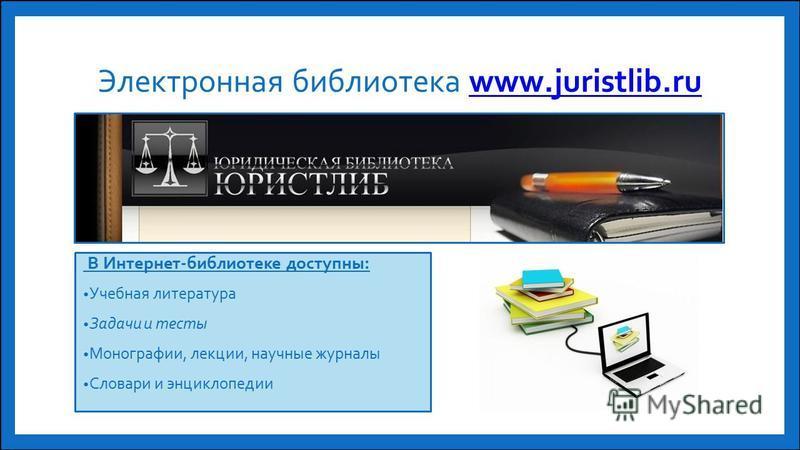 Электронная библиотека www.juristlib.ruwww.juristlib.ru В Интернет-библиотеке доступны: Учебная литература Задачи и тесты Монографии, лекции, научные журналы Словари и энциклопедии