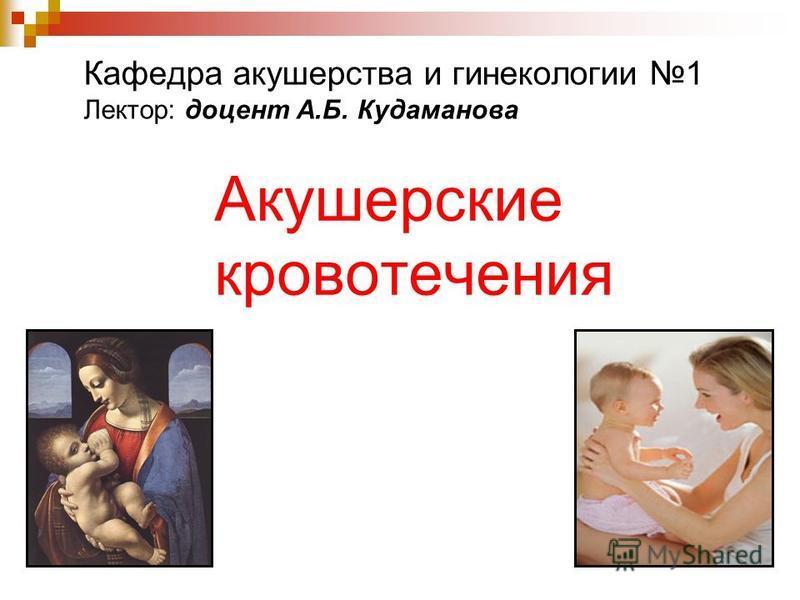Акушерские кровотечения Кафедра акушерства и гинекологии 1 Лектор: доцент А.Б. Кудаманова