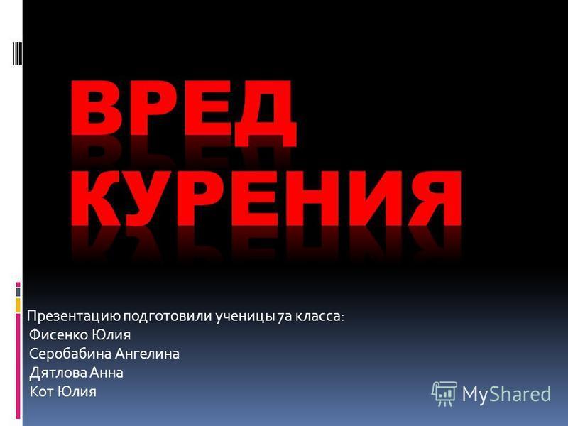 Презентацию подготовили ученицы 7 а класса: Фисенко Юлия Серобабина Ангелина Дятлова Анна Кот Юлия