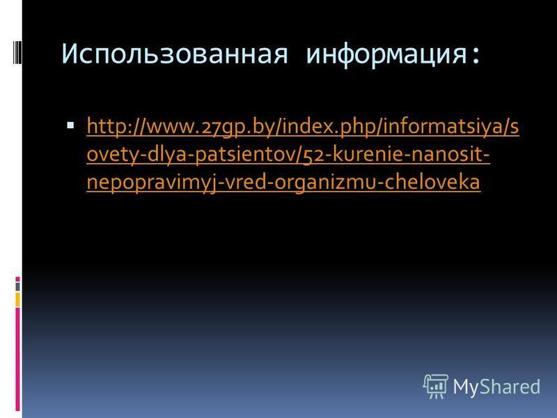 Использованная информация: http://www.27gp.by/index.php/informatsiya/s ovety-dlya-patsientov/52-kurenie-nanosit- nepopravimyj-vred-organizmu-cheloveka http://www.27gp.by/index.php/informatsiya/s ovety-dlya-patsientov/52-kurenie-nanosit- nepopravimyj-
