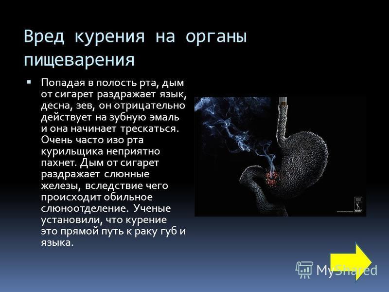 Вред курения на органы пищеварения Попадая в полость рта, дым от сигарет раздражает язык, десна, зев, он отрицательно действует на зубную эмаль и она начинает трескаться. Очень часто изо рта курильщика неприятно пахнет. Дым от сигарет раздражает слюн