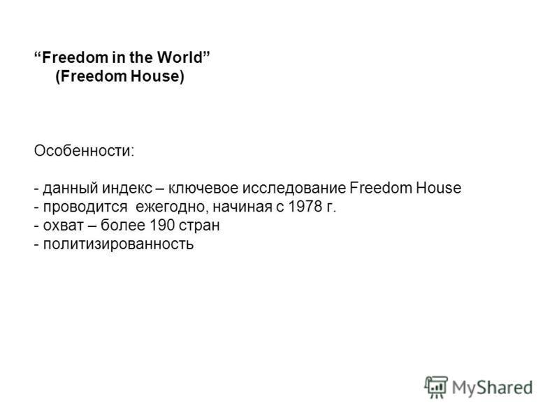 Freedom in the World (Freedom House) Особенности: - данный индекс – ключевое исследование Freedom House - проводится ежегодно, начиная с 1978 г. - охват – более 190 стран - политизированность