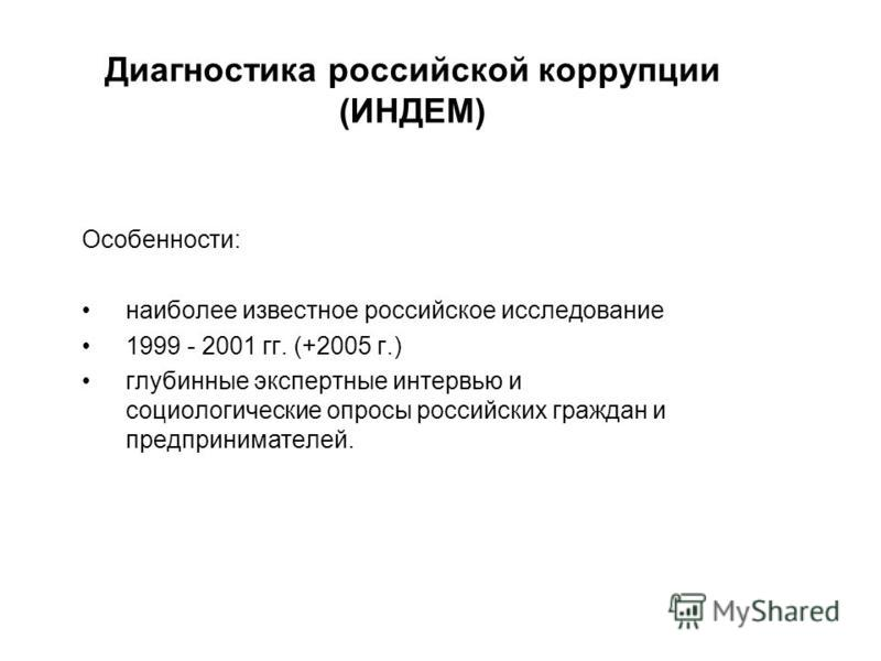 Диагностика российской коррупции (ИНДЕМ) Особенности: наиболее известное российское исследование 1999 - 2001 гг. (+2005 г.) глубинные экспертные интервью и социологические опросы российских граждан и предпринимателей.