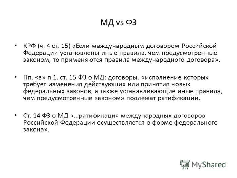 МД vs ФЗ КРФ (ч. 4 ст. 15) «Если международным договором Российской Федерации установлены иные правила, чем предусмотренные законом, то применяются правила международного договора». Пп. «а» п 1. ст. 15 ФЗ о МД: договоры, «исполнение которых требует и