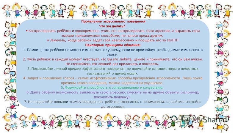 Проявление агрессивного поведения Что же делать? Контролировать ребёнка и одновременно учить его контролировать свою агрессию и выражать свои эмоции приемлемыми способами, не нанося вреда другим. Замечать, когда ребёнок ведёт себя неагрессивно и поощ