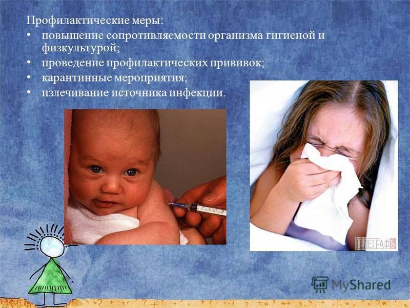 Профилактические меры: повышение сопротивляемости организма гигиеной и физкультурой; проведение профилактических прививок; карантинные мероприятия; излечивание источника инфекции.