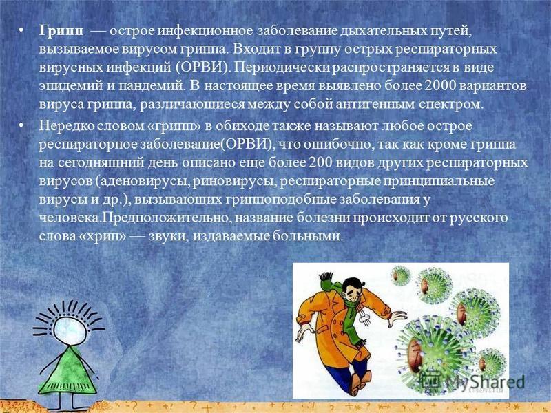 Грипп острое инфекционное заболевание дыхательных путей, вызываемое вирусом гриппа. Входит в группу острых респираторных вирусных инфекций (ОРВИ). Периодически распространяется в виде эпидемий и пандемий. В настоящее время выявлено более 2000 вариант