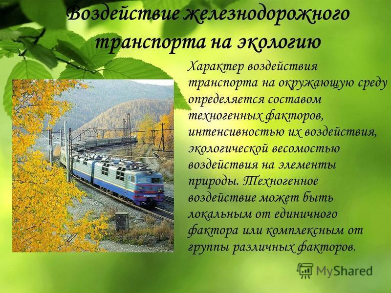 Воздействие железнодорожного транспорта на экологию Характер воздействия транспорта на окружающую среду определяется составом техногенных факторов, интенсивностью их воздействия, экологической весомостью воздействия на элементы природы. Техногенное в