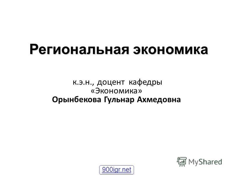 Региональная экономика к.э.н., доцент кафедры «Экономика» Орынбекова Гульнар Ахмедовна 900igr.net