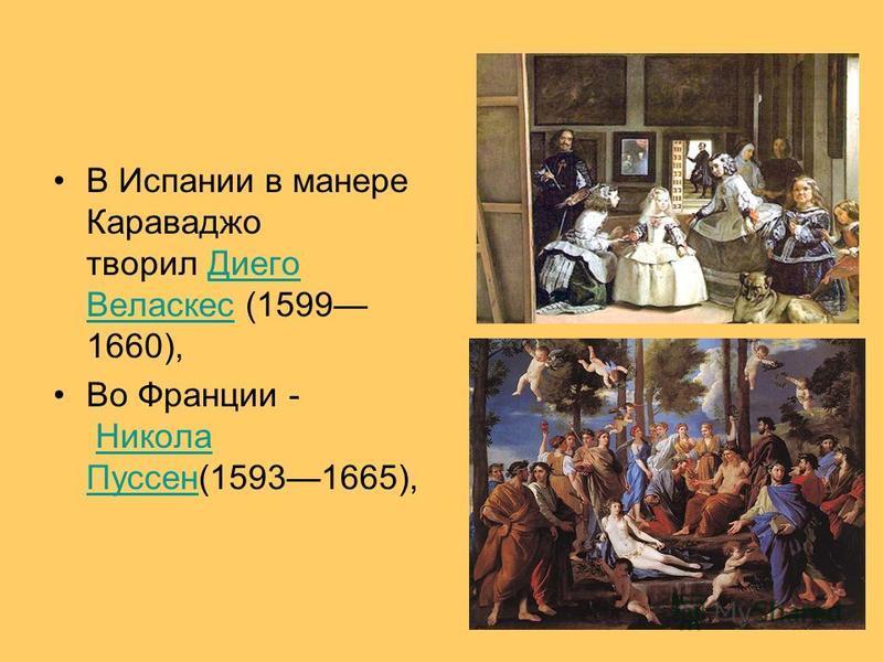 В Испании в манере Караваджо творил Диего Веласкес (1599 1660),Диего Веласкес Во Франции - Никола Пуссен(15931665),Никола Пуссен
