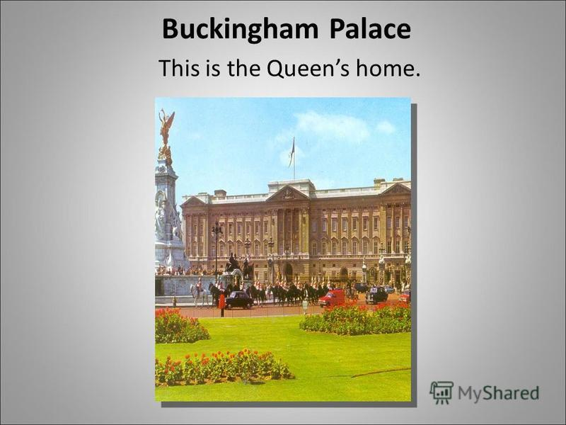 Buckingham Palace This is the Queens home.