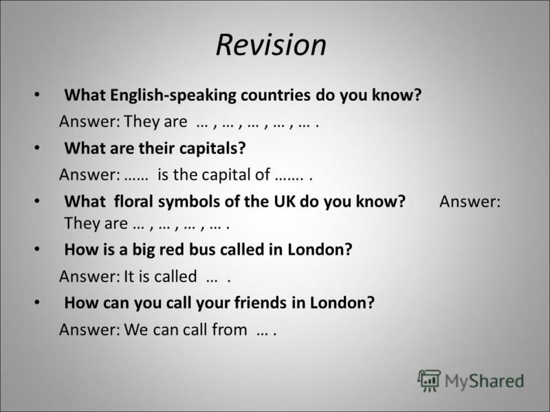 Revision What English-speaking countries do you know? Answer: They are …, …, …, …, …. What are their capitals? Answer: …… is the capital of …….. What floral symbols of the UK do you know? Answer: They are …, …, …, …. How is a big red bus called in Lo