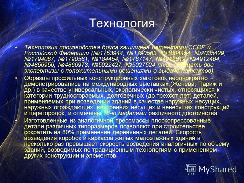 Технология Технология производства бруса защищена патентами СССР и Российской Федерщии (1753944, 1790563, 1804454, 2035429, 1794067, 1790561, 184454, 1787147, 4912019, 4912464, 4856956, 4866973, 5022427, 5027524 плюс двадцать две экспертизы с положит