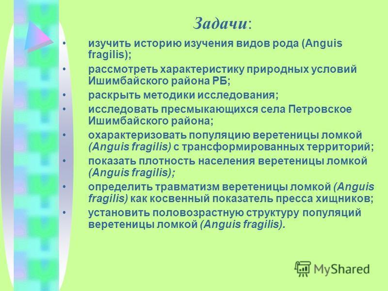 Задачи: изучить историю изучения видов рода (Anguis fragilis); рассмотреть характеристику природных условий Ишимбайского района РБ; раскрыть методики исследования; исследовать пресмыкающихся села Петровское Ишимбайского района; охарактеризовать попул