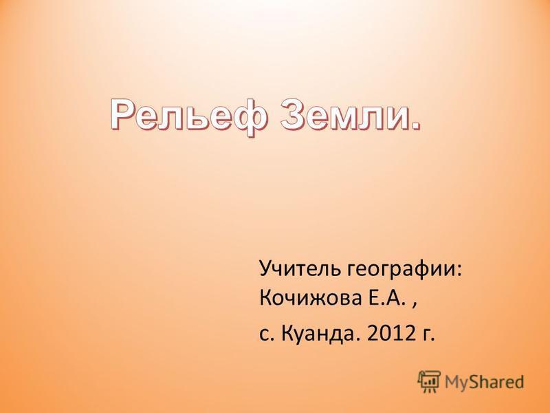 Учитель географии: Кочижова Е.А., с. Куанда. 2012 г.