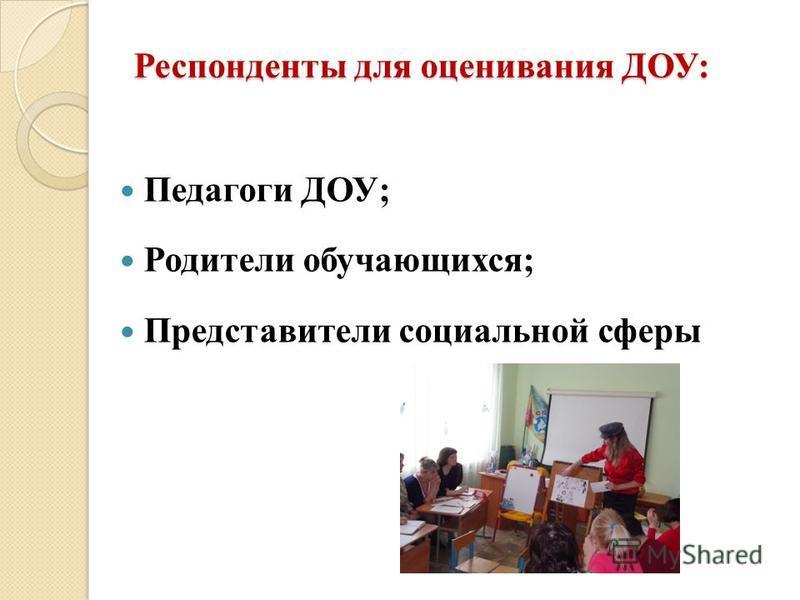 Респонденты для оценивания ДОУ: Педагоги ДОУ; Родители обучающихся; Представители социальной сферы