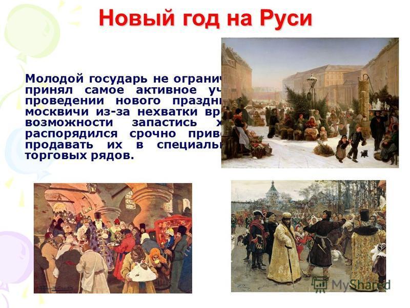 Новый год на Руси Молодой государь не ограничился изданием указа, а принял самое активное участие в подготовке и проведении нового праздника. Видя, что многие москвичи из-за нехватки времени просто не имеют возможности запастись хвойной зеленью, он р