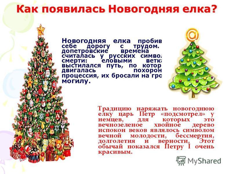 Традицию наряжать новогоднюю елку царь Петр «подсмотрел» у немцев, для которых это вечнозеленое хвойное дерево испокон веков являлось символом вечной молодости, бессмертия, долголетия и верности. Этот обычай показался Петру I очень красивым. Новогодн