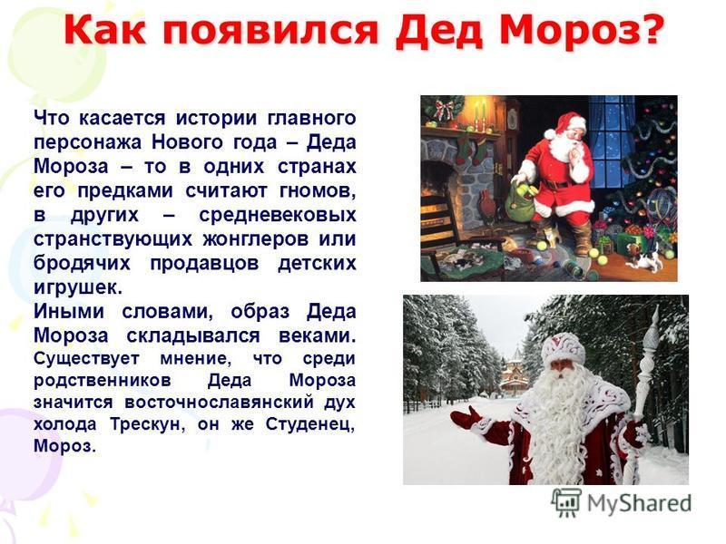 Что касается истории главного персонажа Нового года – Деда Мороза – то в одних странах его предками считают гномов, в других – средневековых странствующих жонглеров или бродячих продавцов детских игрушек. Иными словами, образ Деда Мороза складывался