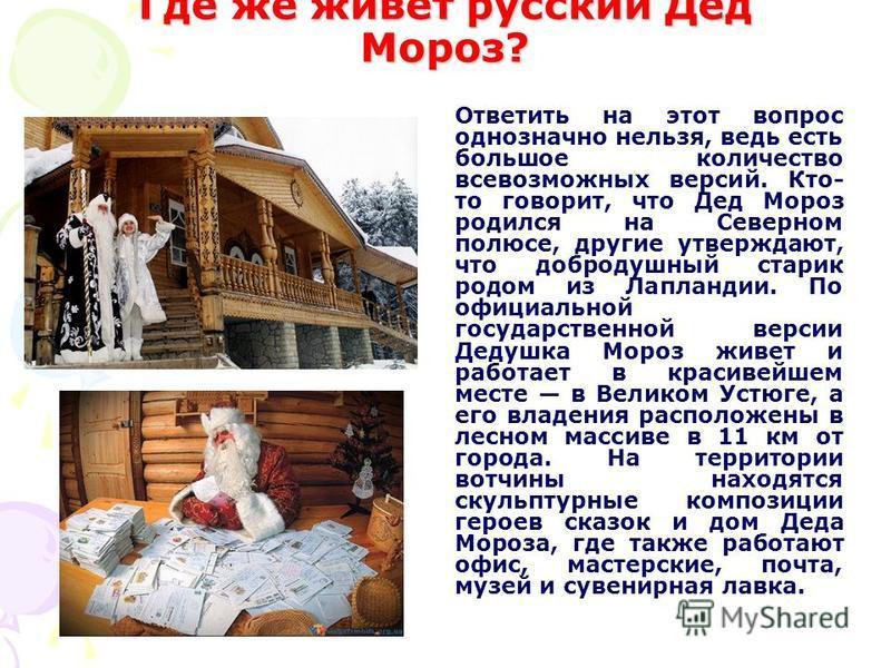 Где же живет русский Дед Мороз? Ответить на этот вопрос однозначно нельзя, ведь есть большое количество всевозможных версий. Кто- то говорит, что Дед Мороз родился на Северном полюсе, другие утверждают, что добродушный старик родом из Лапландии. По о