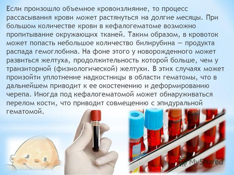 Если произошло объемное кровоизлияние, то процесс рассасывания крови может растянуться на долгие месяцы. При большом количестве крови в кефалогематоме возможно пропитывание окружающих тканей. Таким образом, в кровоток может попасть небольшое количест