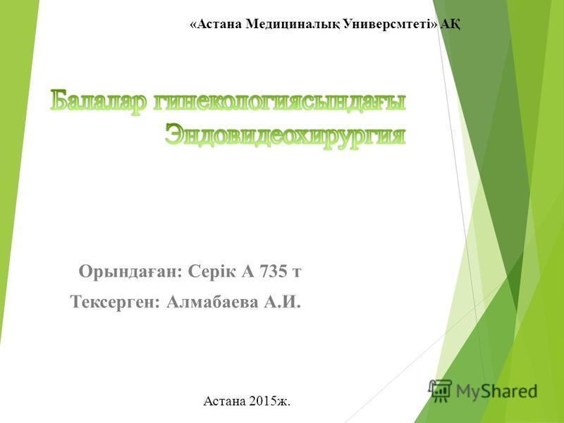 Орындаған: Серік А 735 т Тексерген: Алмабаева А.И. «Астана Медициналық Универсмтеті» АҚ Астана 2015 ж.