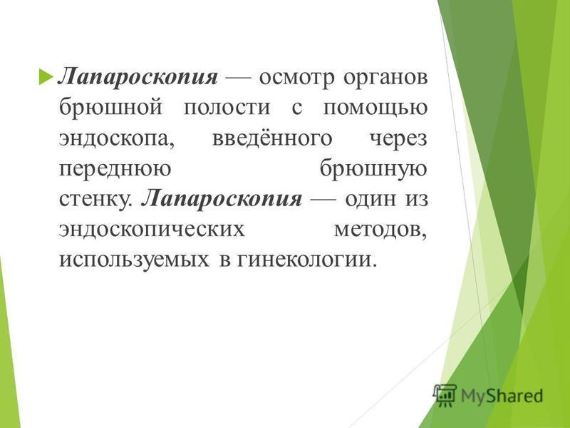Лапароскопия осмотр органов брюшной полости с помощью эндоскопа, введённого через переднюю брюшную стенку. Лапароскопия один из эндоскопических методов, используемых в гинекологии.