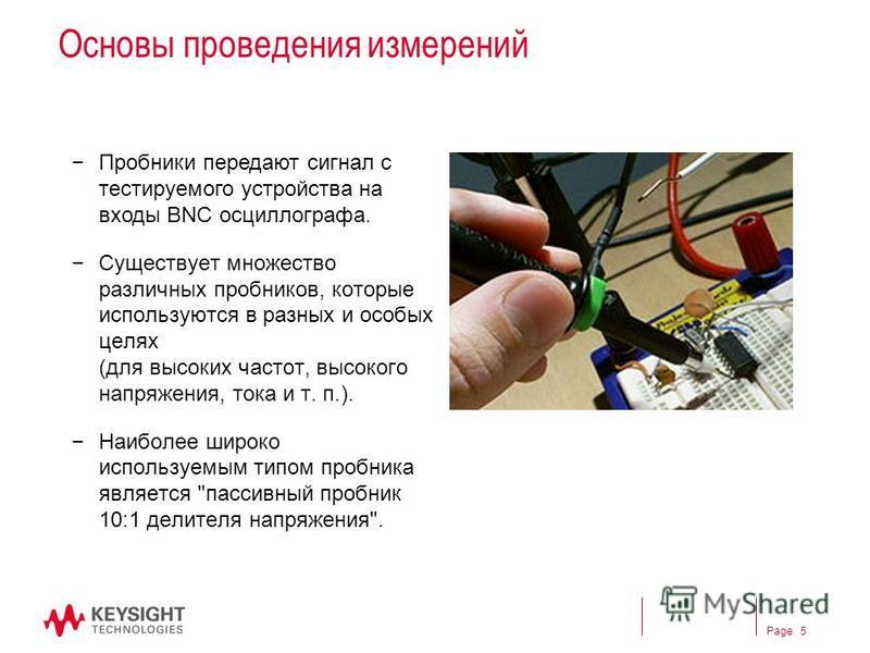 Page Основы проведения измерений Пробники передают сигнал с тестируемого устройства на входы BNC оссиллографа. Существует множество различных пробников, которые используются в разных и особых целях (для высоких частот, высокого напряжения, тока и т.