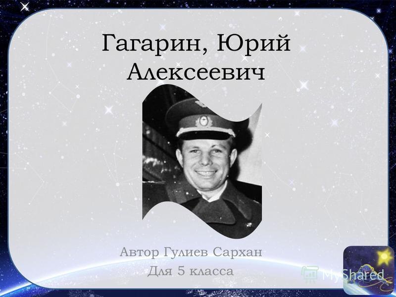 Гагарин, Юрий Алексеевич Автор Гулиев Сархан Для 5 класса