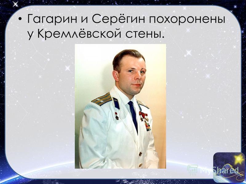 Гагарин и Серёгин похоронены у Кремлёвской стены.