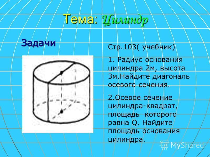 Тема: Цилиндр Стр.103( учебник) 1. Радиус основания цилиндра 2 м, высота 3 м.Найдите диагональ осевого сечения. 2. Осевое сечение цилиндра-квадрат, площадь которого равна Q. Найдите площадь основания цилиндра. Задачи