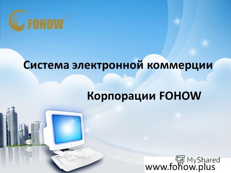 Система электронной коммерции Корпорации FOHOW www.fohow.plus