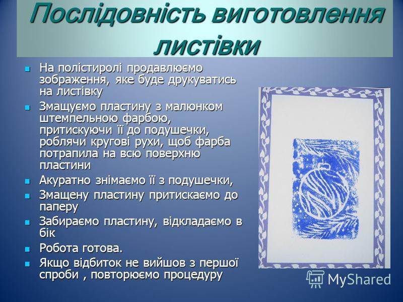 Послідовність виготовлення листівки На полістиролі продавлюємо зображення, яке буде друкуватиcь на листівку На полістиролі продавлюємо зображення, яке буде друкуватиcь на листівку Змащуємо пластину з малюнком штемпельною фарбою, притискуючи її до под