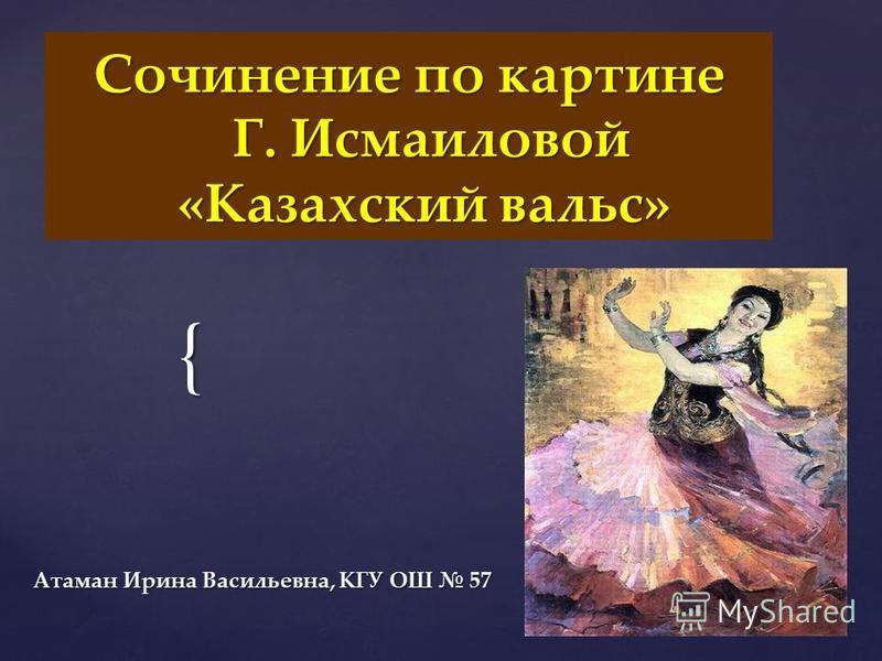 { Сочинение по картине Г. Исмаиловой «Казахский вальс» Атаман Ирина Васильевна, КГУ ОШ 57