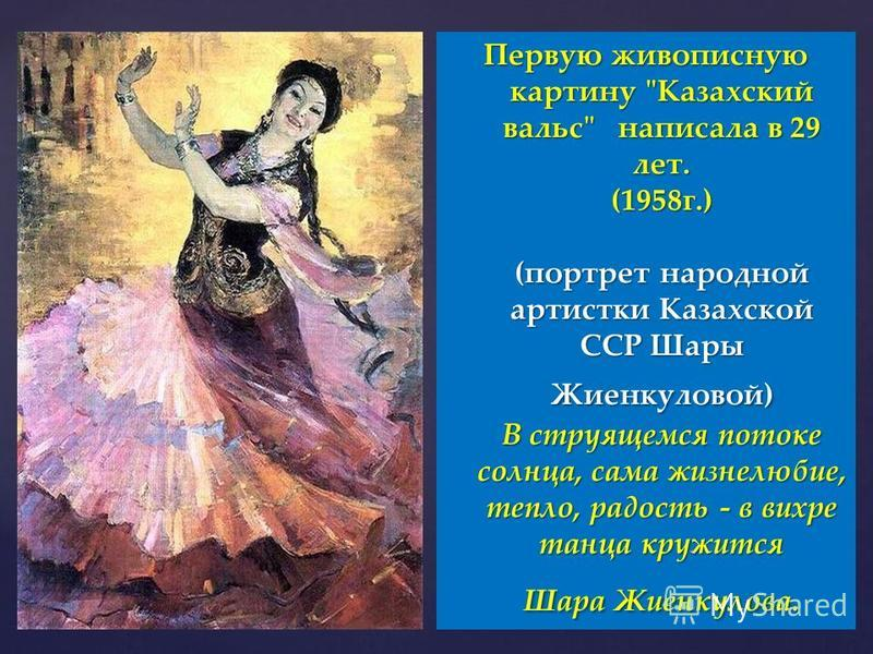 Первую живописную картину Казахский вальс написала в 29 лет. (1958 г.) (портрет народной артистки Казахской ССР Шары Жиенкуловой) В струящемся потоке солнца, сама жизнелюбие, тепло, радость - в вихре танца кружится Шара Жиенкулова.