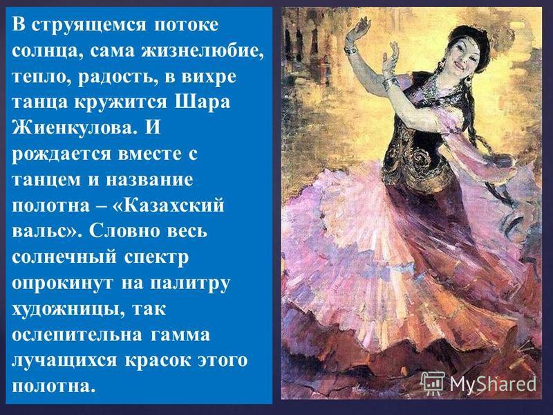 Почему картина называется «Казахский вальс»? В струящемся потоке солнца, сама жизнелюбие, тепло, радость, в вихре танца кружится Шара Жиенкулова. И рождается вместе с танцем и название полотна – «Казахский вальс». Словно весь солнечный спектр опрокин